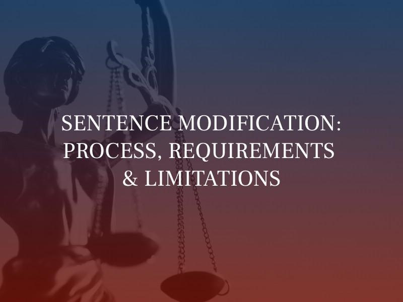 SENTENCE MODIFICATION: PROCESS, REQUIREMENTS & LIMITATIONS