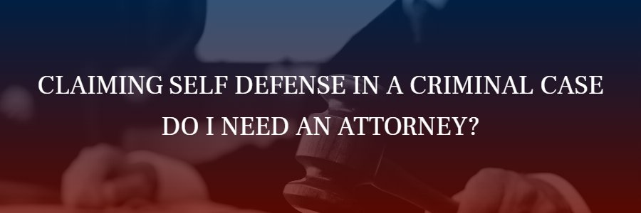 Claiming self defense,, do I need an attorney?