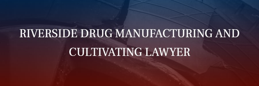 Riverside Drug Manufacturing and Cultivating Attorney